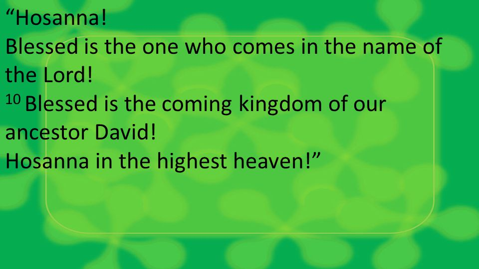 Hosanna. Blessed is the one who comes in the name of the Lord