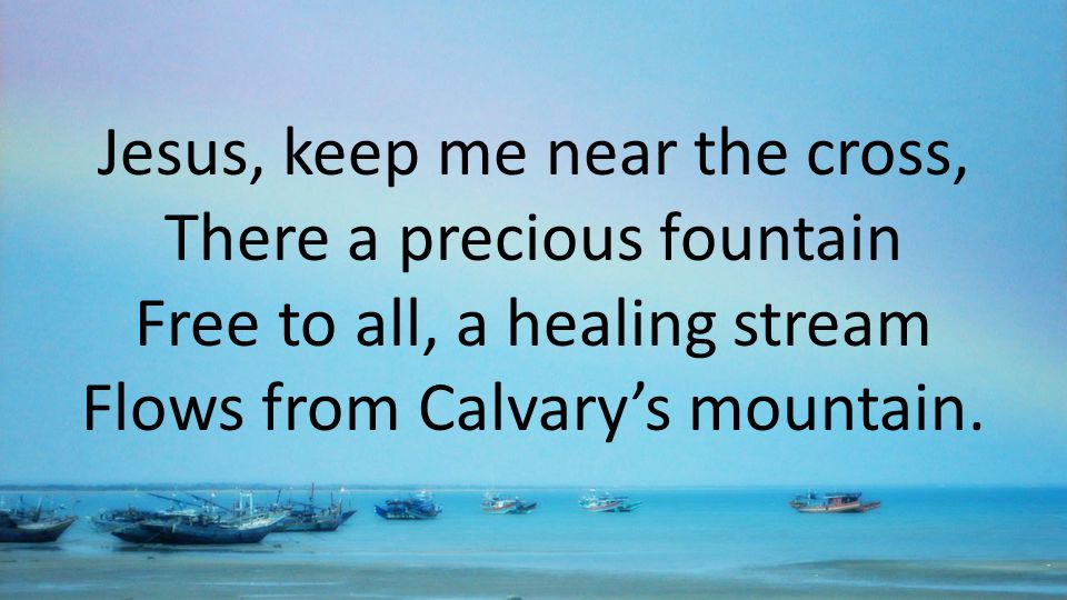 Jesus, keep me near the cross, There a precious fountain Free to all, a healing stream Flows from Calvary's mountain.