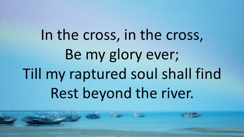 In the cross, in the cross, Be my glory ever; Till my raptured soul shall find Rest beyond the river.