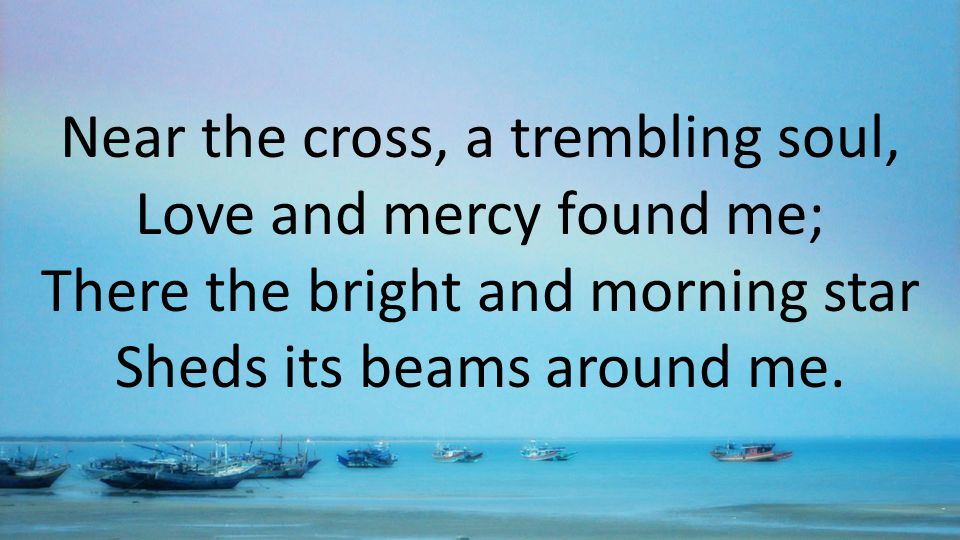 Near the cross, a trembling soul, Love and mercy found me; There the bright and morning star Sheds its beams around me.