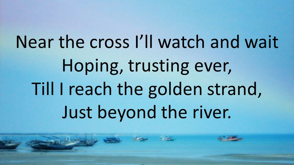 Near the cross I'll watch and wait Hoping, trusting ever, Till I reach the golden strand, Just beyond the river.