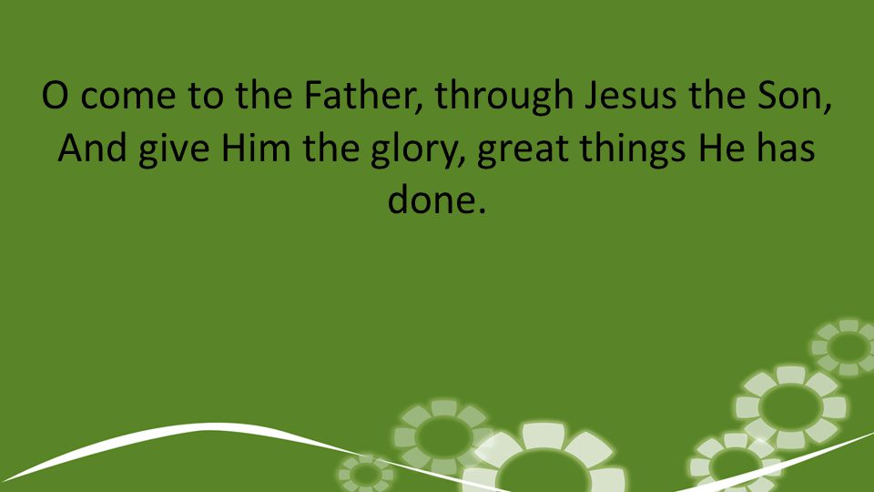 O come to the Father, through Jesus the Son, And give Him the glory, great things He has done.