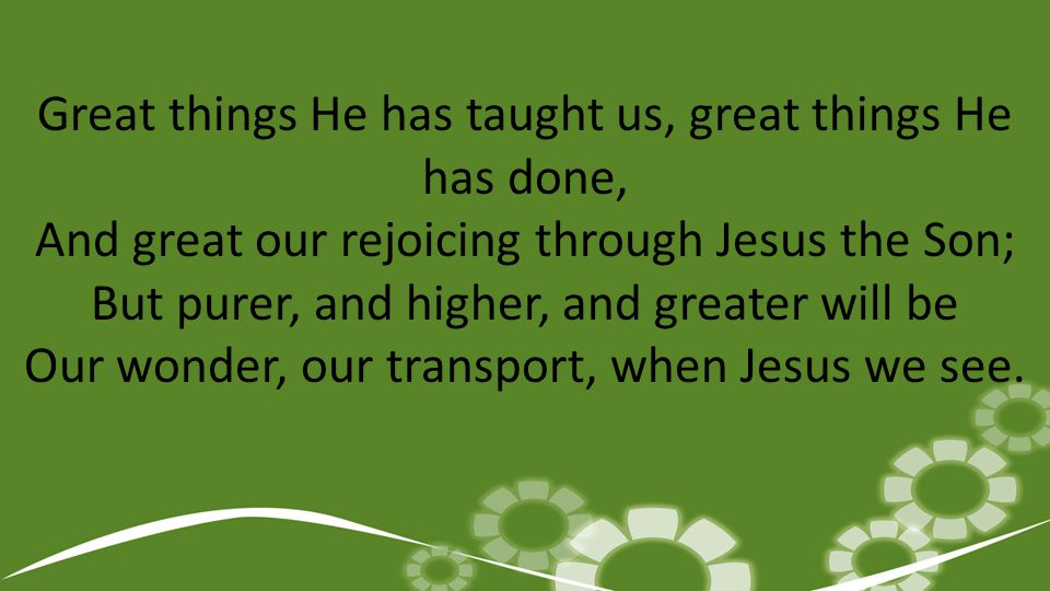 Great things He has taught us, great things He has done, And great our rejoicing through Jesus the Son; But purer, and higher, and greater will be Our wonder, our transport, when Jesus we see.
