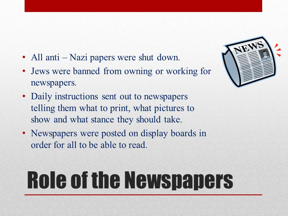 Role of the Newspapers All anti – Nazi papers were shut down.