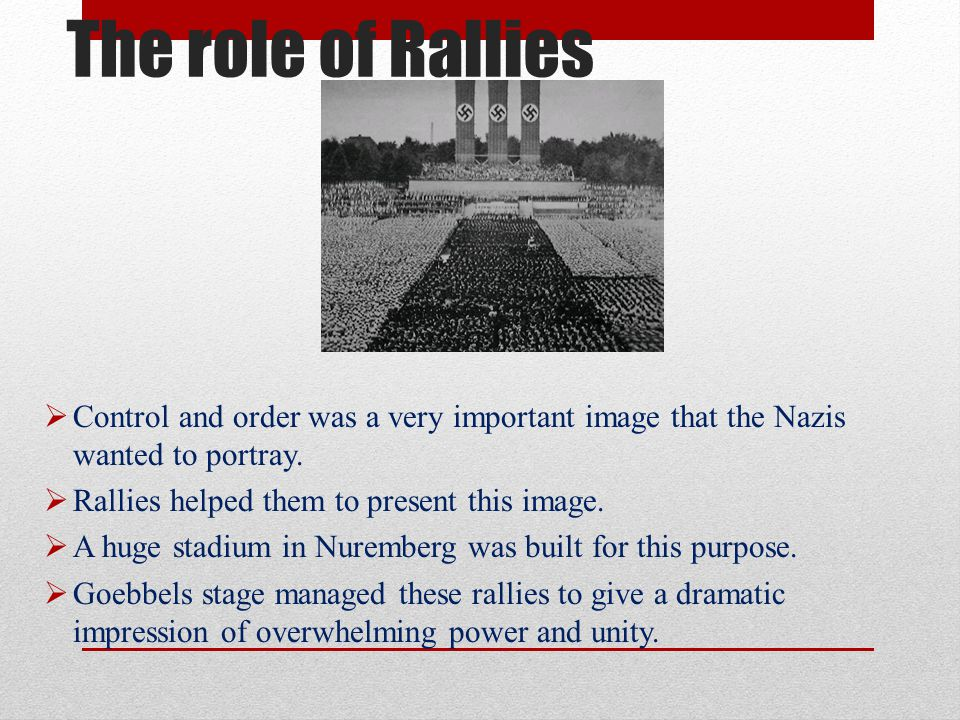 The role of Rallies Control and order was a very important image that the Nazis wanted to portray. Rallies helped them to present this image.