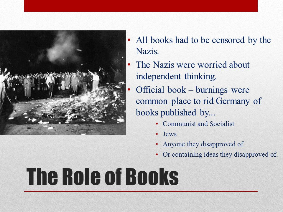 The Role of Books All books had to be censored by the Nazis.