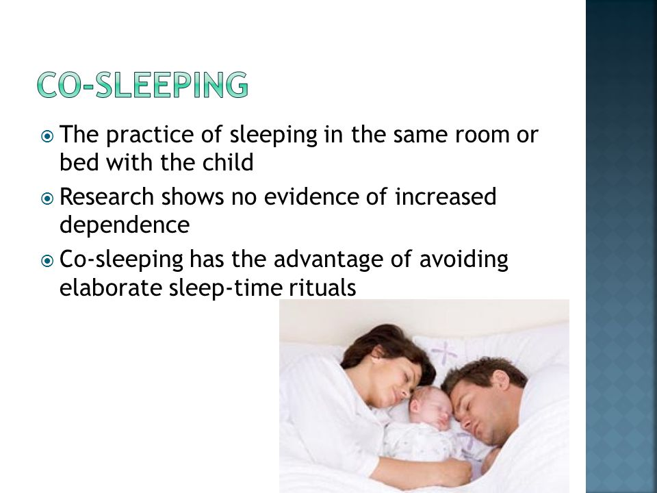 Co-sleeping The practice of sleeping in the same room or bed with the child. Research shows no evidence of increased dependence.