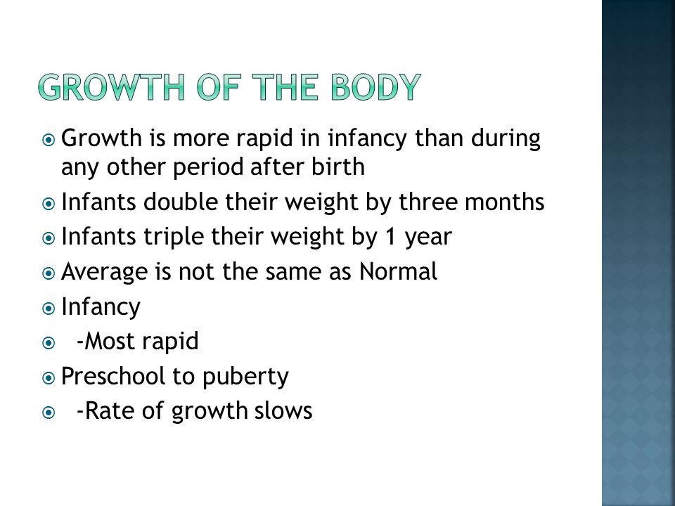 Growth of the body Growth is more rapid in infancy than during any other period after birth. Infants double their weight by three months.