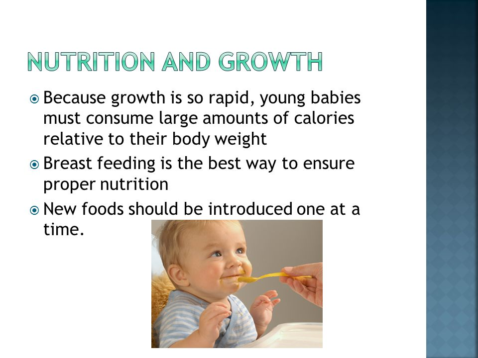 Nutrition and growth Because growth is so rapid, young babies must consume large amounts of calories relative to their body weight.