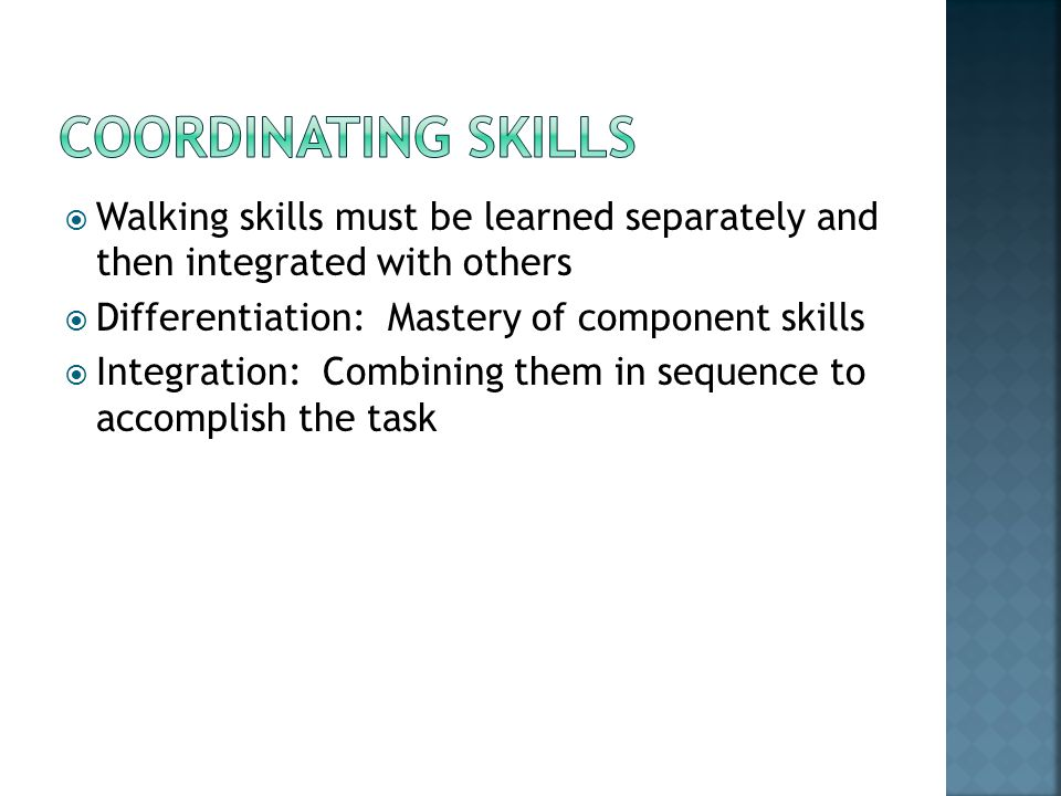 Coordinating skills Walking skills must be learned separately and then integrated with others. Differentiation: Mastery of component skills.