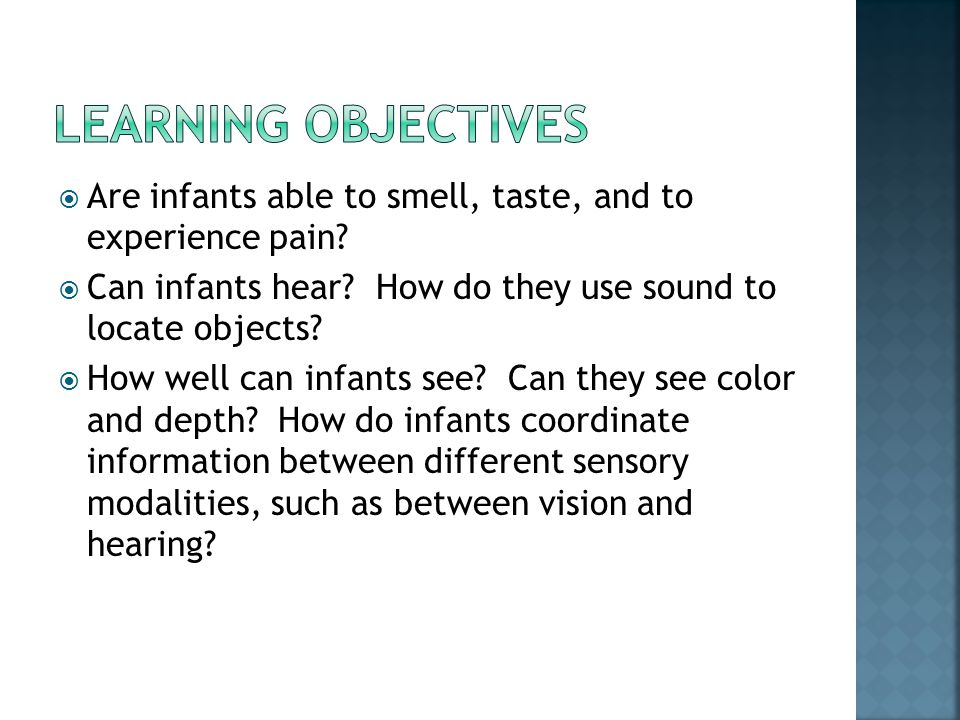 Learning objectives Are infants able to smell, taste, and to experience pain Can infants hear How do they use sound to locate objects