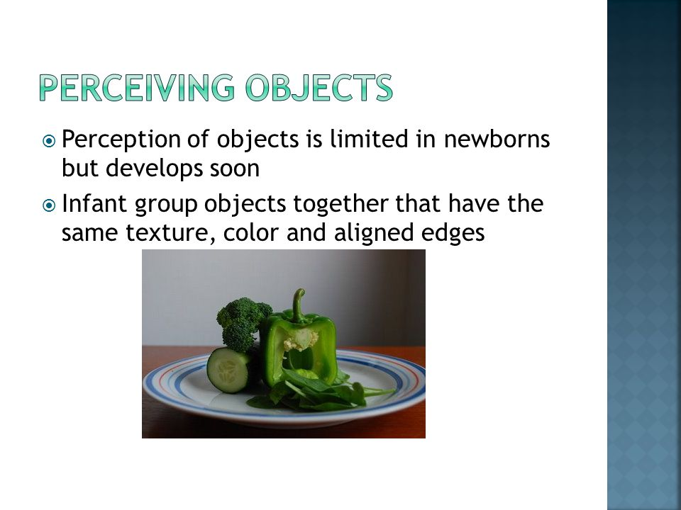 Perceiving objects Perception of objects is limited in newborns but develops soon.