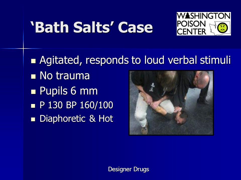 'Bath Salts' Case Agitated, responds to loud verbal stimuli No trauma