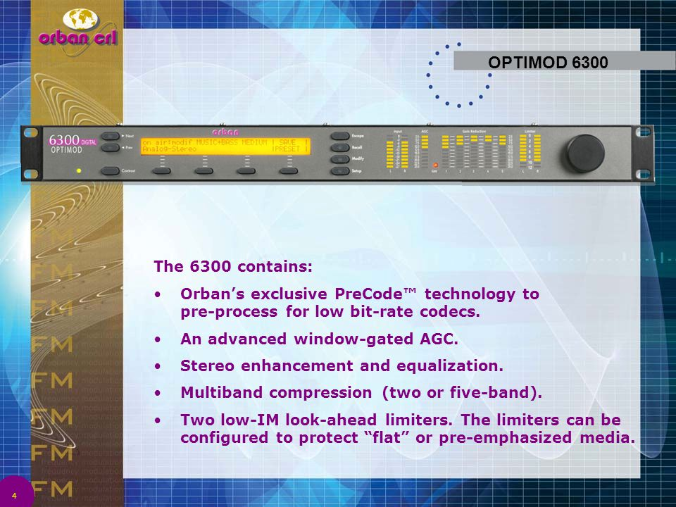 OPTIMOD 6300 The 6300 contains: Orban's exclusive PreCode™ technology to pre-process for low bit-rate codecs.