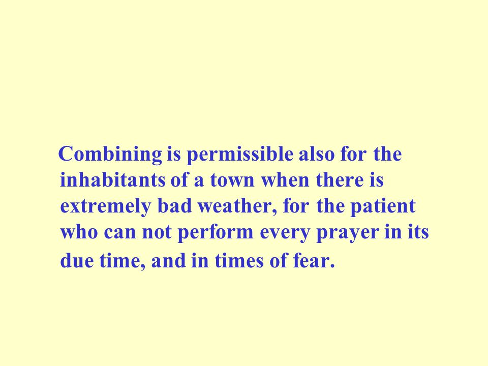 Combining is permissible also for the inhabitants of a town when there is extremely bad weather, for the patient who can not perform every prayer in its due time, and in times of fear.