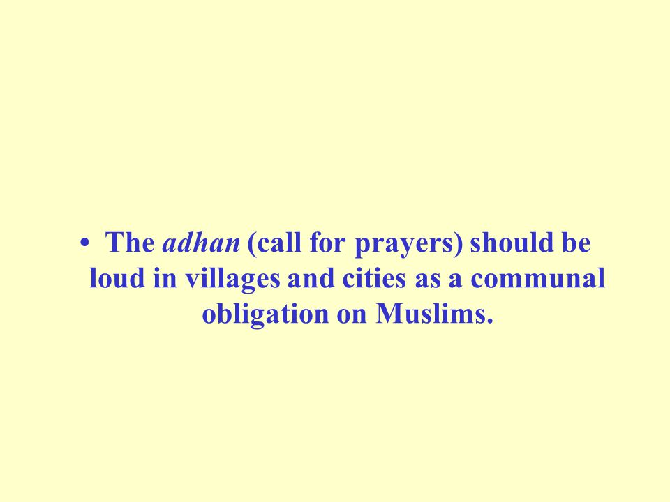 • The adhan (call for prayers) should be loud in villages and cities as a communal obligation on Muslims.