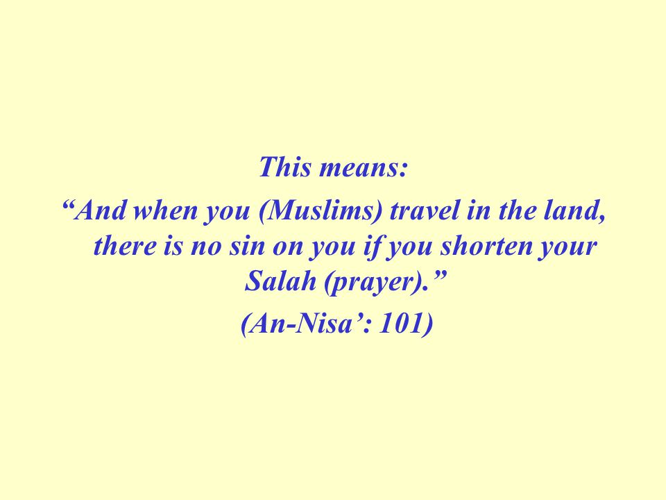This means: And when you (Muslims) travel in the land, there is no sin on you if you shorten your Salah (prayer).