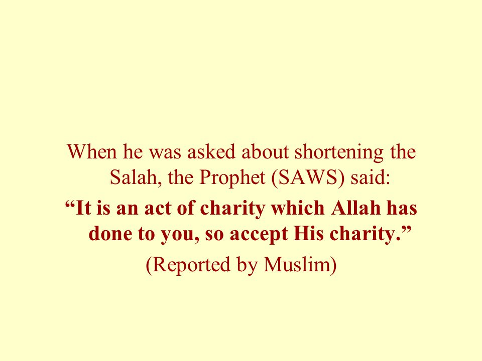 When he was asked about shortening the Salah, the Prophet (SAWS) said: