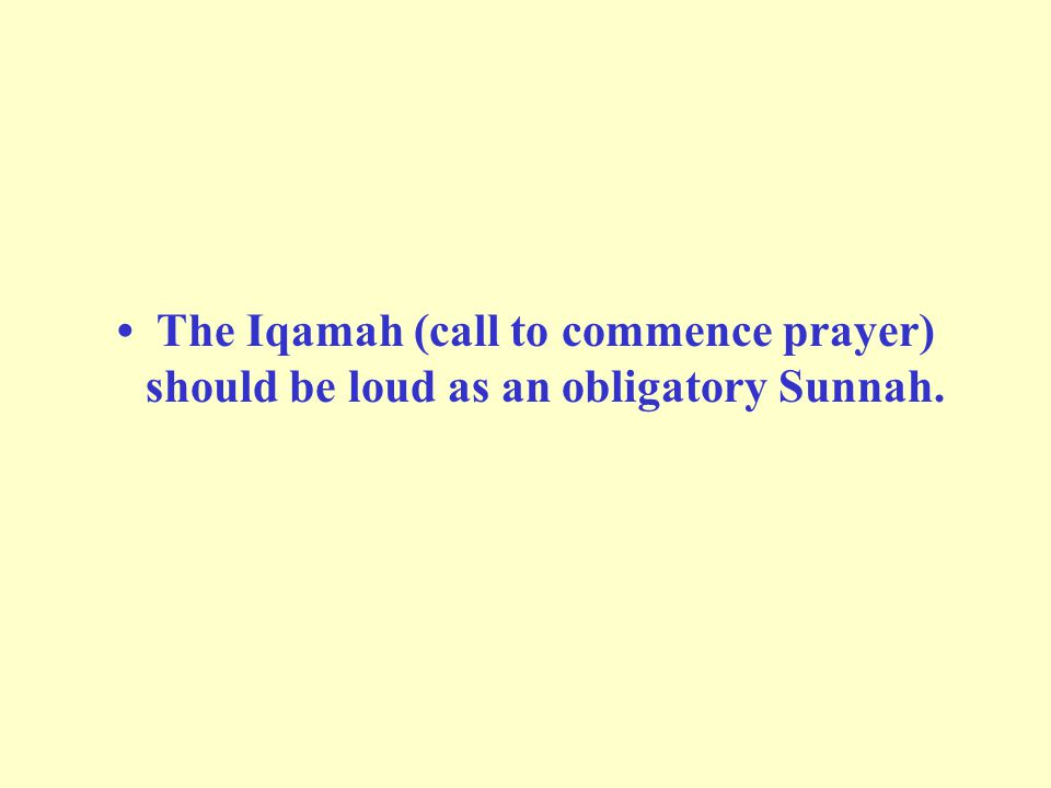 • The Iqamah (call to commence prayer) should be loud as an obligatory Sunnah.