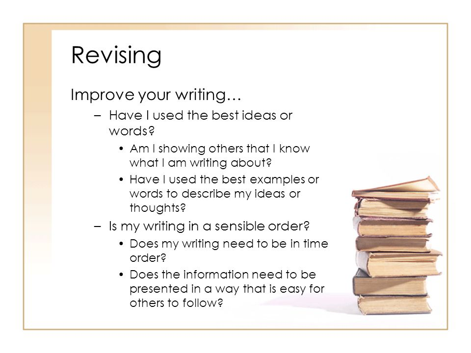 Revising Improve your writing… Have I used the best ideas or words