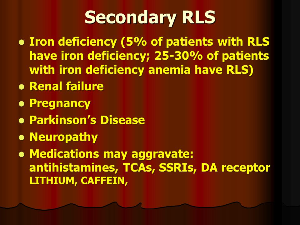 Secondary RLS Iron deficiency (5% of patients with RLS have iron deficiency; 25-30% of patients with iron deficiency anemia have RLS)