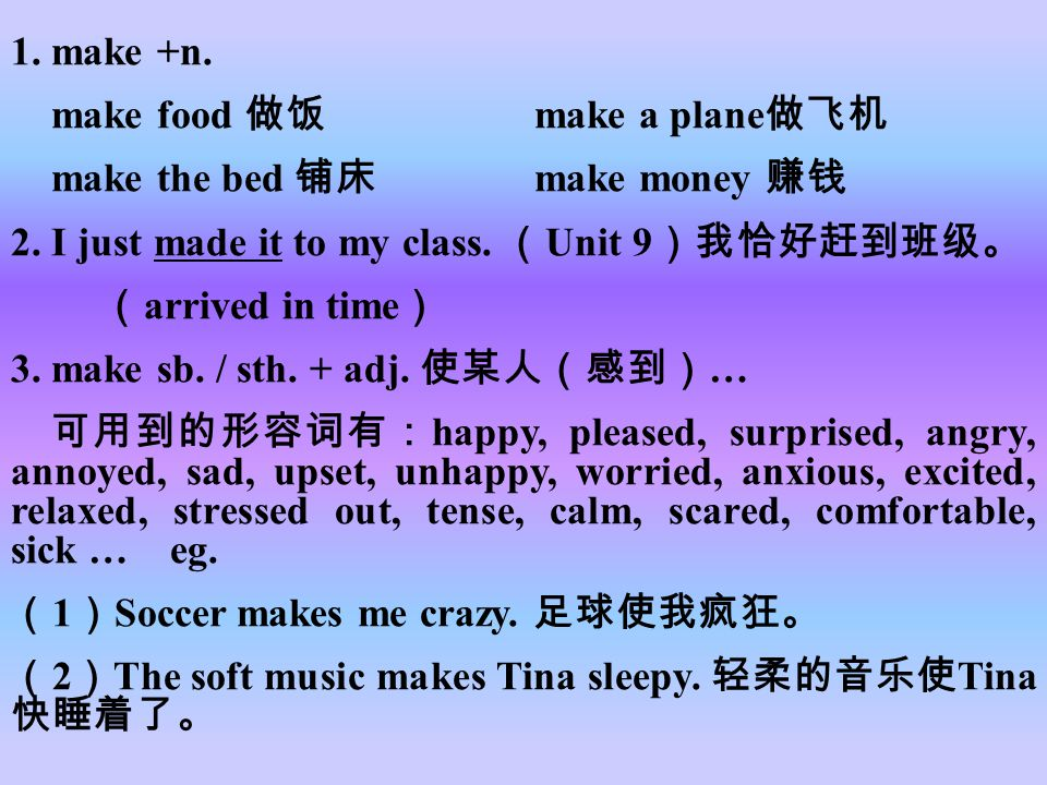 1. make +n. make food 做饭 make a plane做飞机. make the bed 铺床 make money 赚钱. 2. I just made it to my class. (Unit 9)我恰好赶到班级。