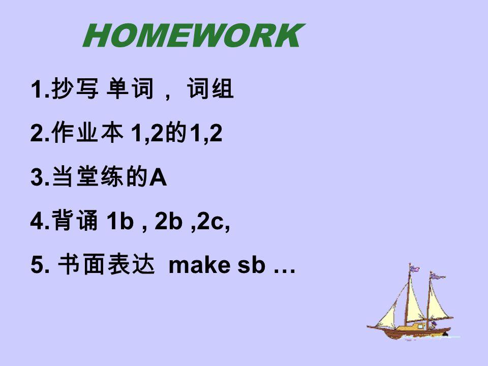 HOMEWORK 1.抄写 单词, 词组 2.作业本 1,2的1,2 3.当堂练的A 4.背诵 1b , 2b ,2c,