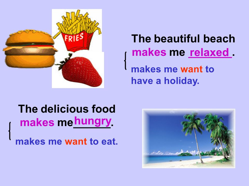 The beautiful beach makes me _______. relaxed The delicious food