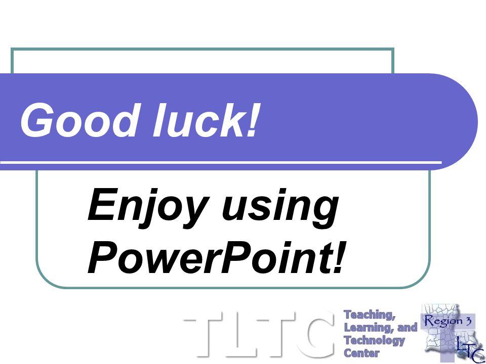 Enjoy using PowerPoint!
