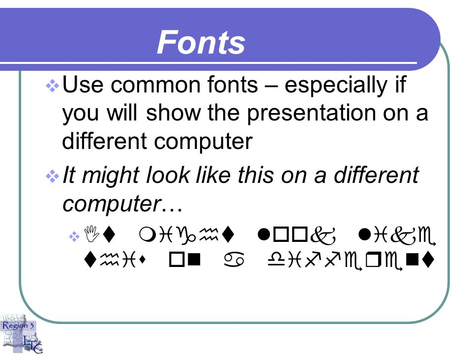 Fonts Use common fonts – especially if you will show the presentation on a different computer. It might look like this on a different computer…