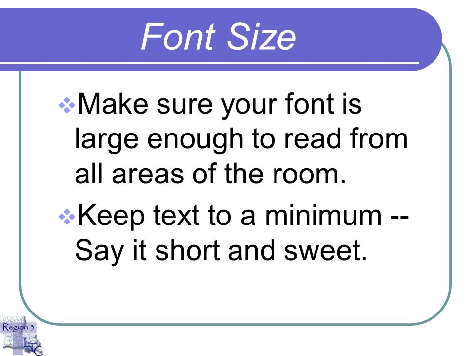 Font Size Make sure your font is large enough to read from all areas of the room.