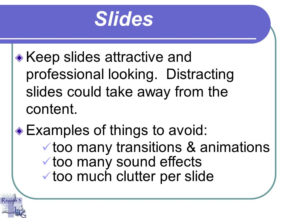 Slides Keep slides attractive and professional looking. Distracting slides could take away from the content.