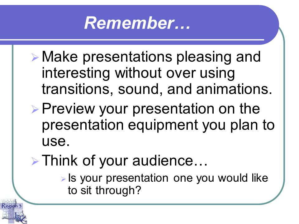 Remember… Make presentations pleasing and interesting without over using transitions, sound, and animations.