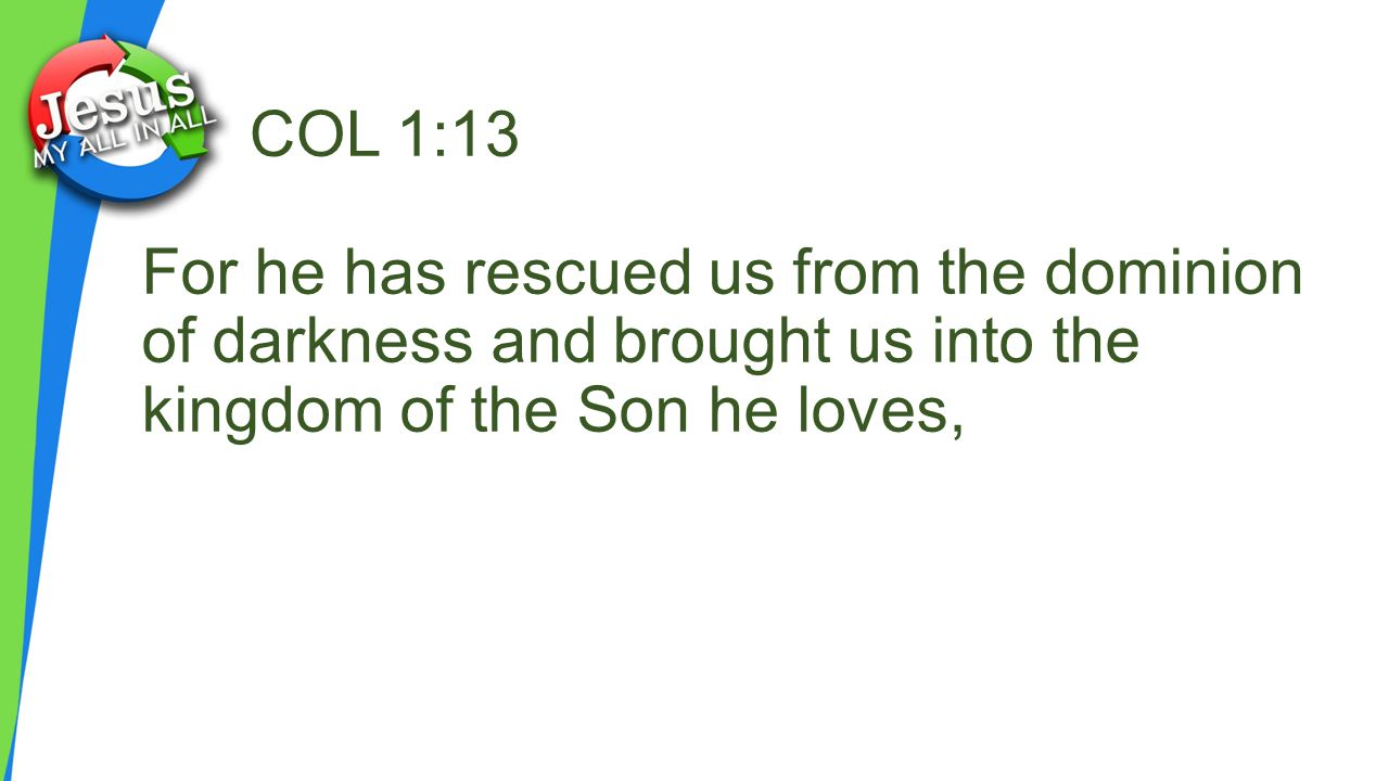 COL 1:13 For he has rescued us from the dominion of darkness and brought us into the kingdom of the Son he loves,