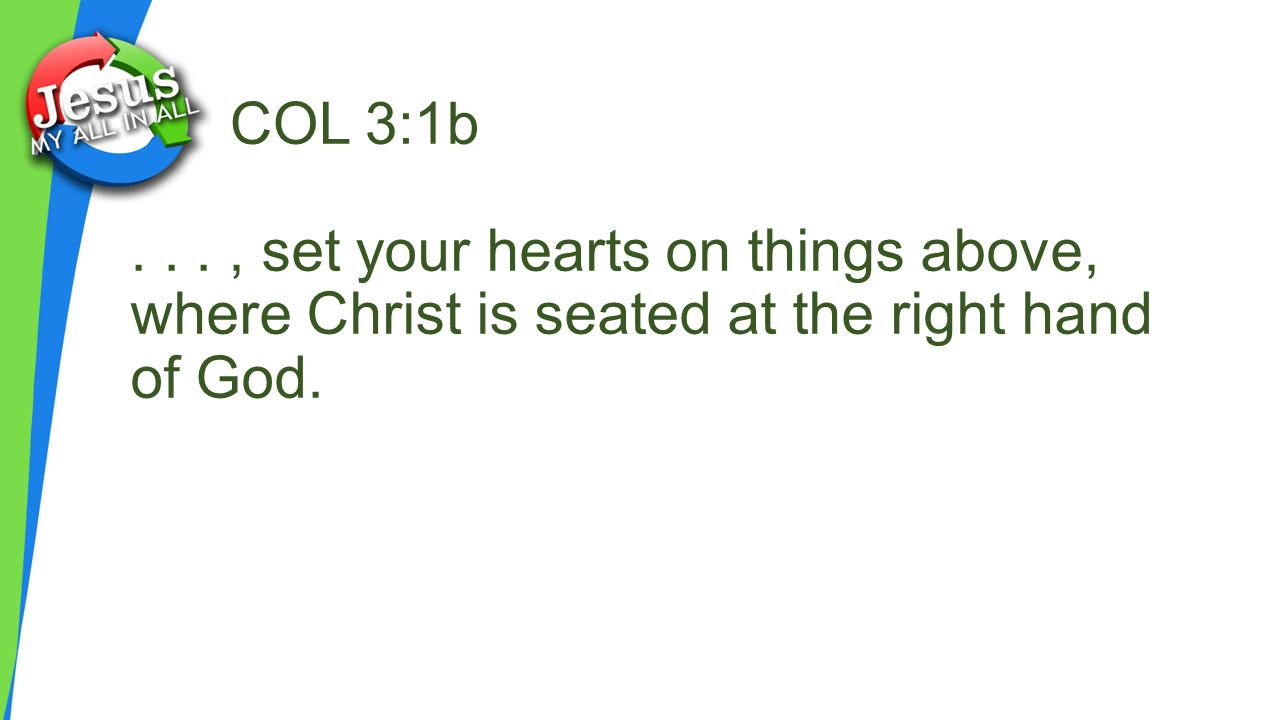 COL 3:1b . . . , set your hearts on things above, where Christ is seated at the right hand of God.