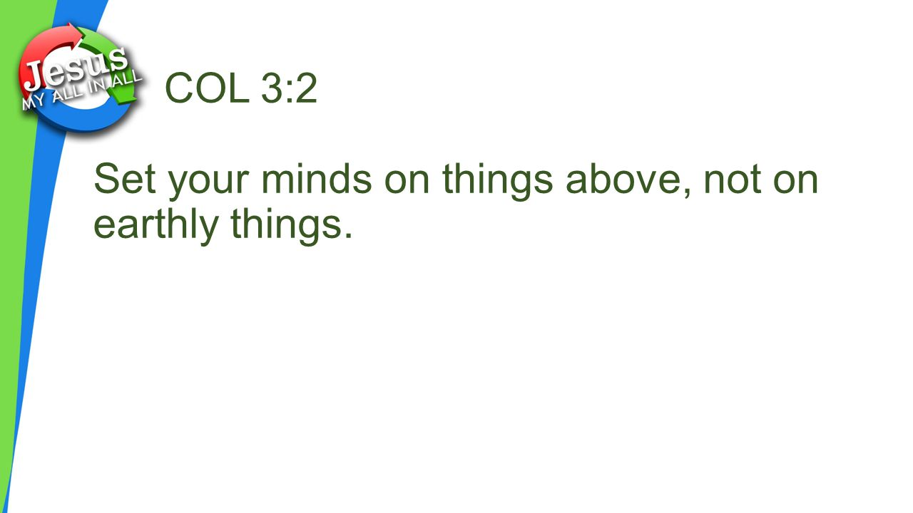 COL 3:2 Set your minds on things above, not on earthly things.