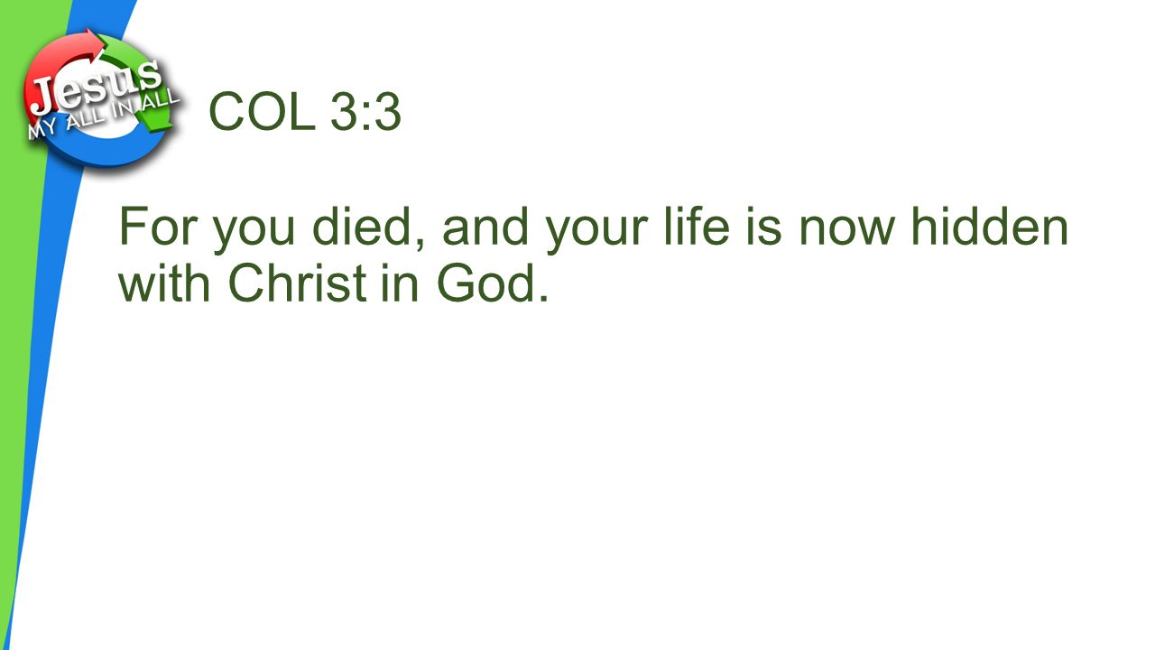 COL 3:3 For you died, and your life is now hidden with Christ in God.