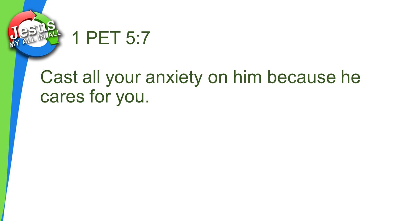 1 PET 5:7 Cast all your anxiety on him because he cares for you.