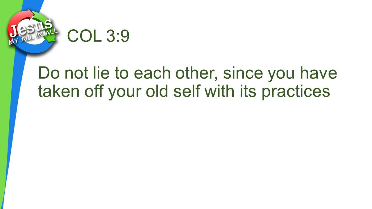 COL 3:9 Do not lie to each other, since you have taken off your old self with its practices