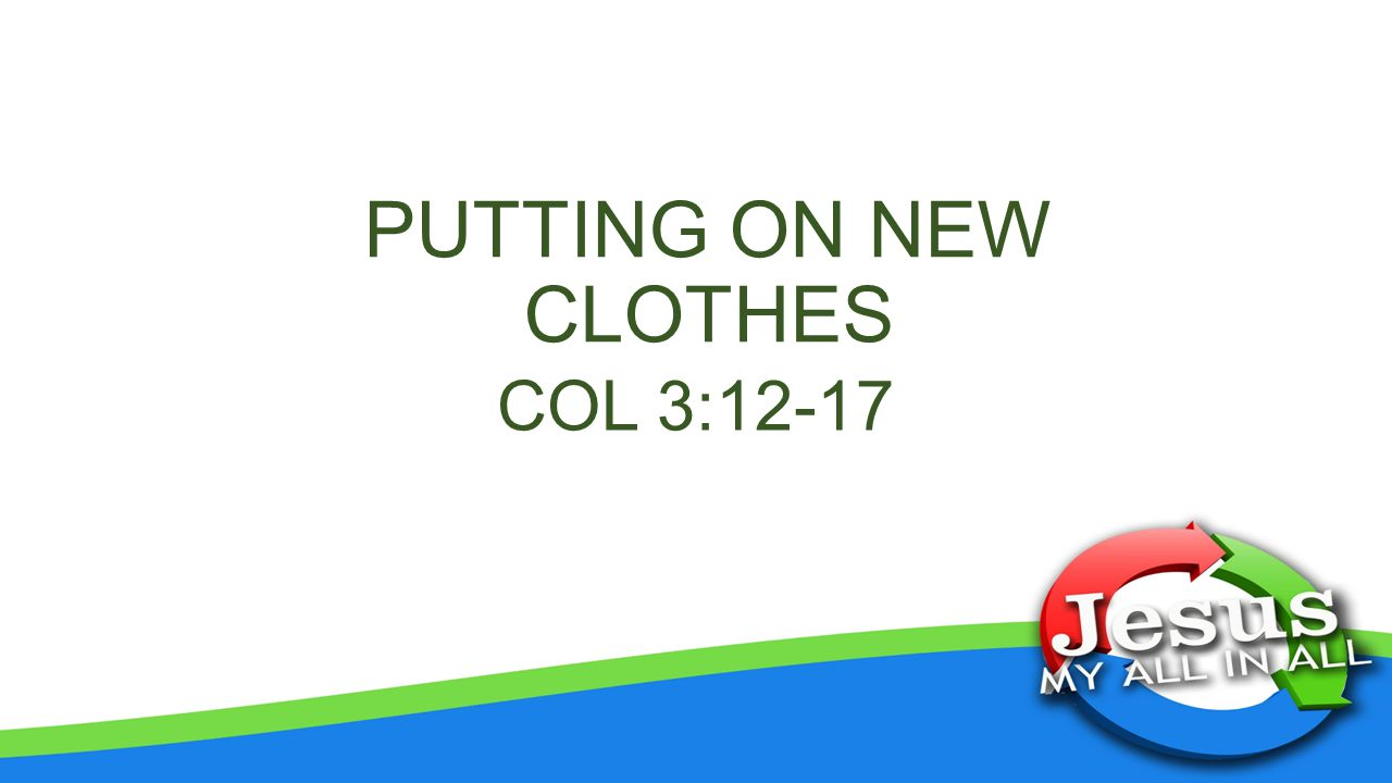 PUTTING ON NEW CLOTHES COL 3:12-17