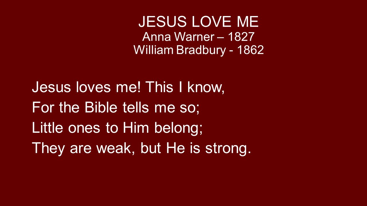 JESUS LOVE ME Anna Warner – 1827 William Bradbury - 1862