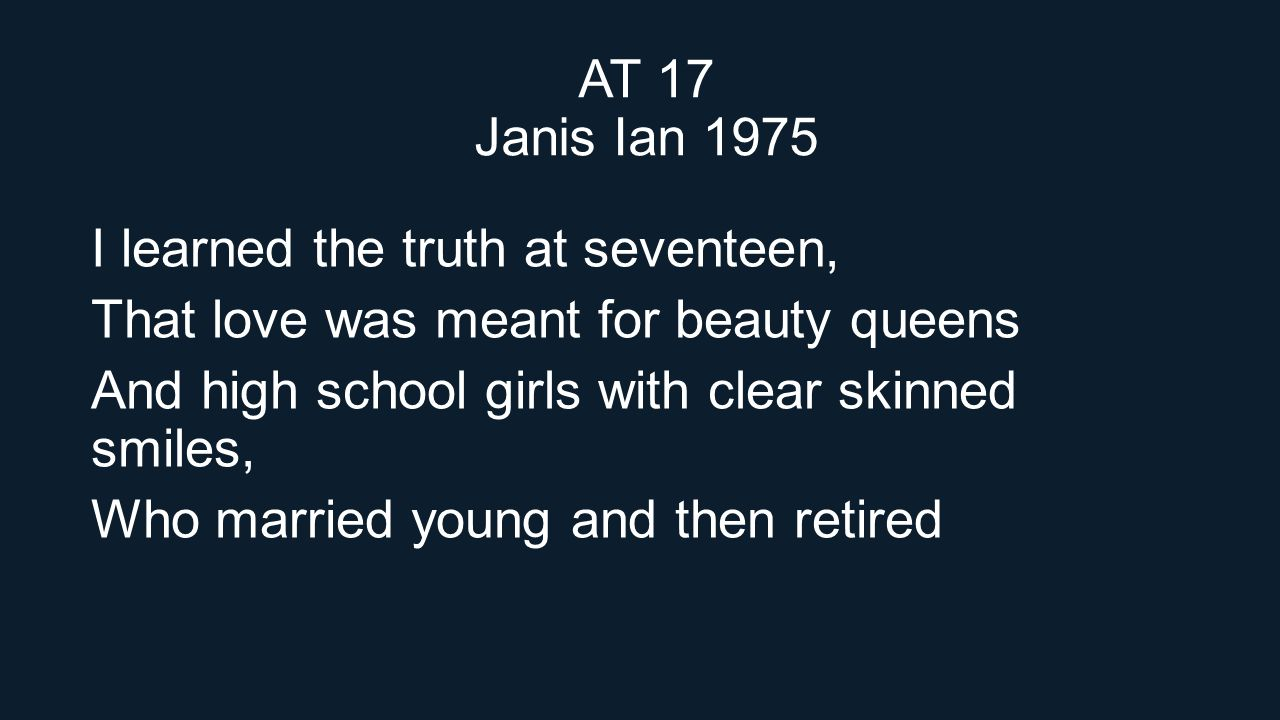 AT 17 Janis Ian 1975 I learned the truth at seventeen, That love was meant for beauty queens. And high school girls with clear skinned smiles,