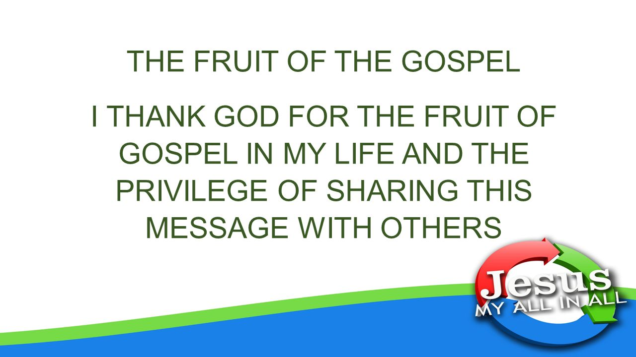 THE FRUIT OF THE GOSPEL I THANK GOD FOR THE FRUIT OF GOSPEL IN MY LIFE AND THE PRIVILEGE OF SHARING THIS MESSAGE WITH OTHERS.