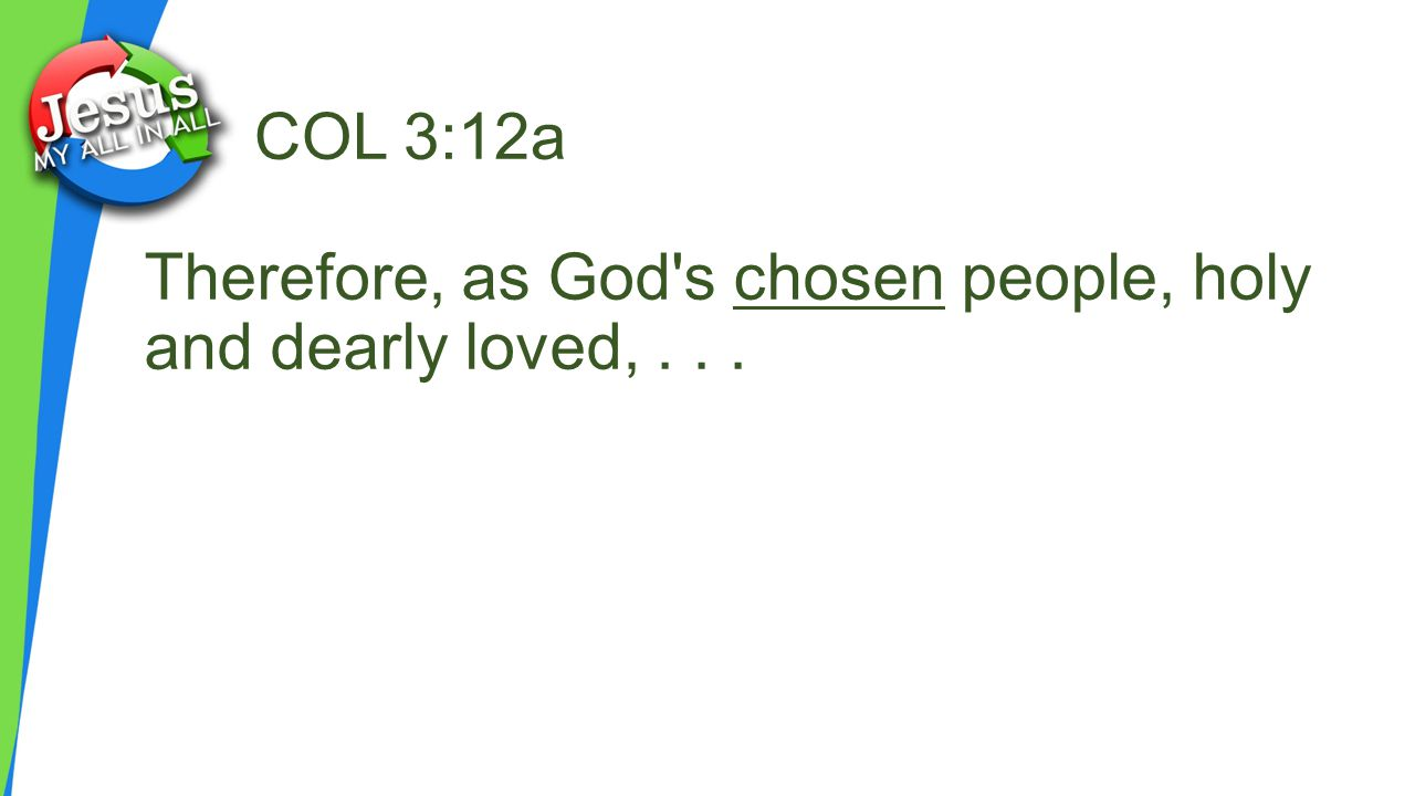 COL 3:12a Therefore, as God s chosen people, holy and dearly loved, . . .