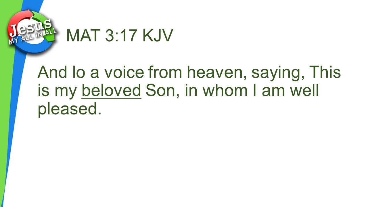 MAT 3:17 KJV And lo a voice from heaven, saying, This is my beloved Son, in whom I am well pleased.