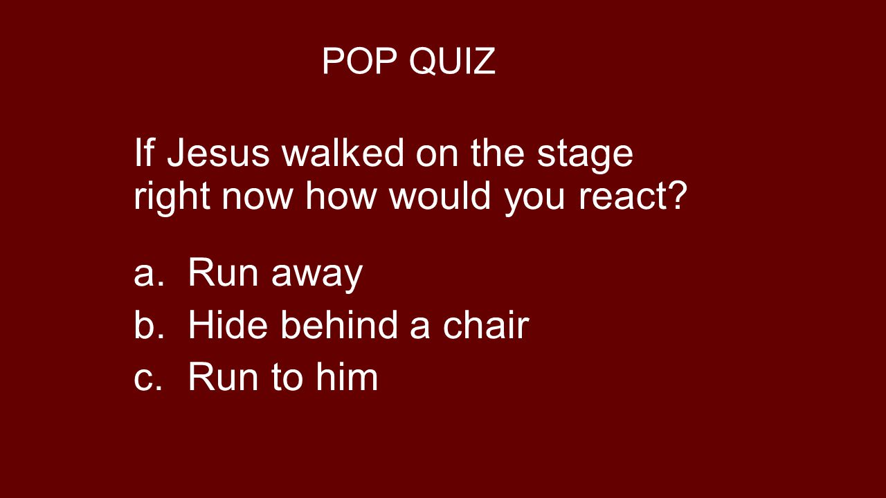 If Jesus walked on the stage right now how would you react Run away