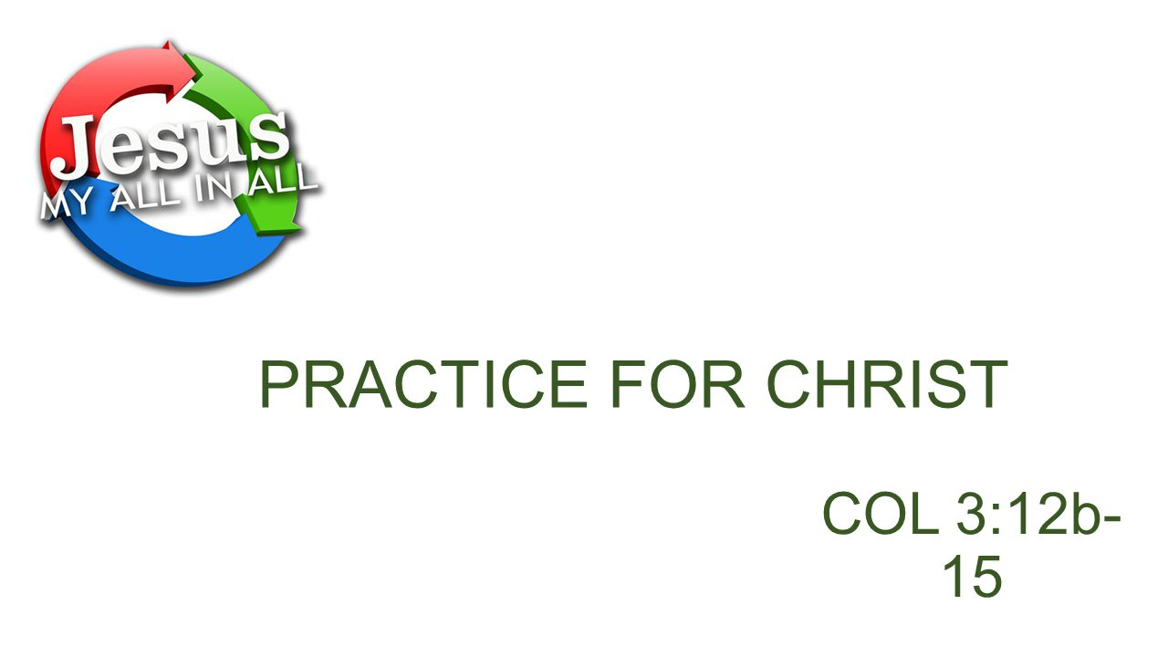 PRACTICE FOR CHRIST COL 3:12b-15