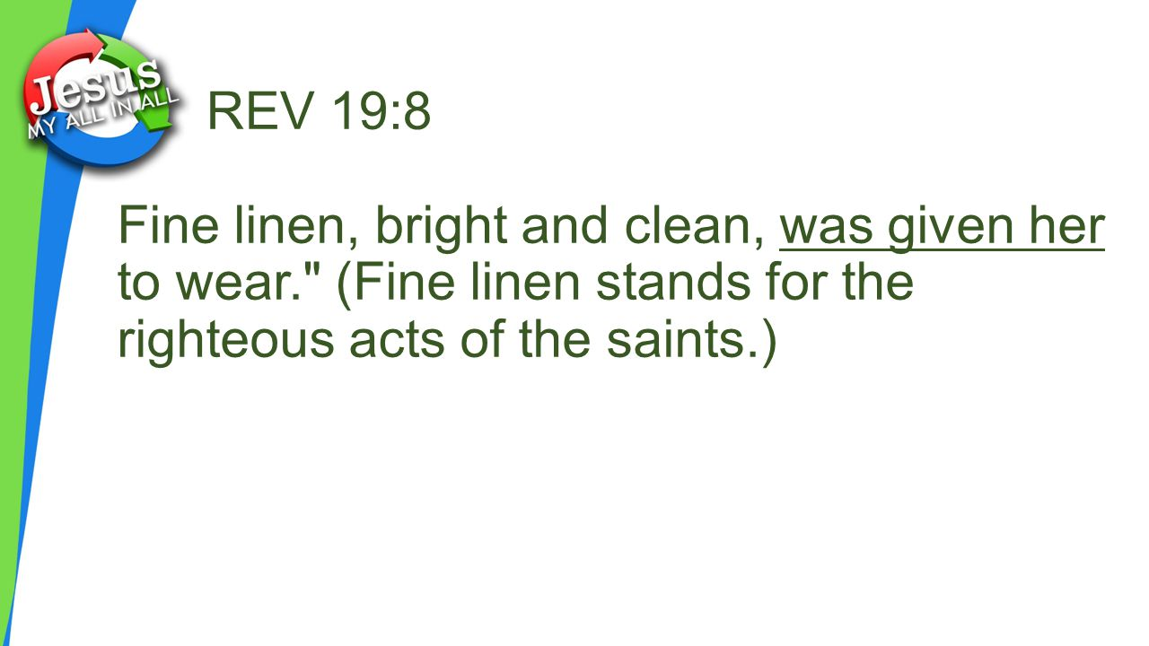 REV 19:8 Fine linen, bright and clean, was given her to wear. (Fine linen stands for the righteous acts of the saints.)