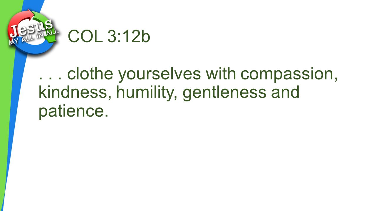 COL 3:12b . . . clothe yourselves with compassion, kindness, humility, gentleness and patience.
