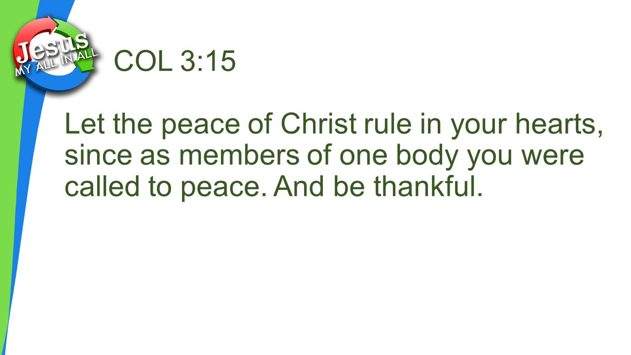 COL 3:15 Let the peace of Christ rule in your hearts, since as members of one body you were called to peace.
